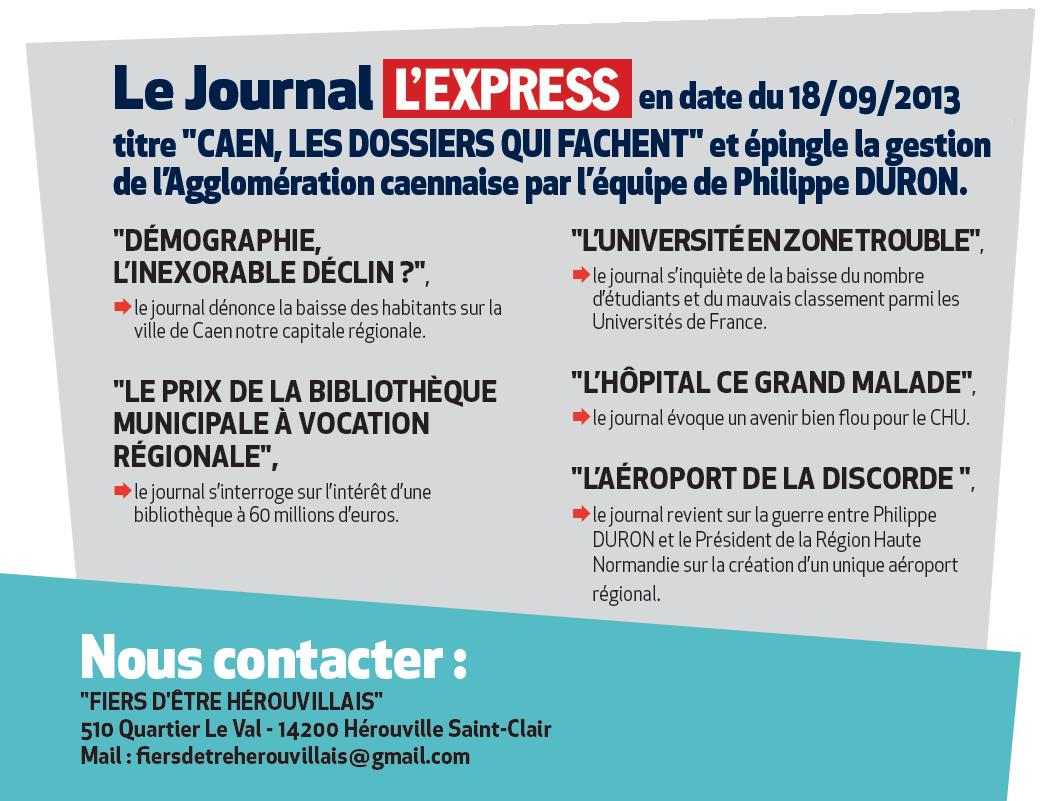 """Le Journal l'Express en date du 18/09/2013 titre """"Caen, les dossiers qui fachent"""" et epingle la gestion de l'Agglomeration caennaise par l'equipe de Philippe DURON. """"demographie, l'inexorable declin ?"""", le journal denonce la baisse des habitants sur la ville de Caen notre capitale regionale. """"le prix de la Bibliotheque Municipale a Vocation Regionale"""", le journal s'interroge sur l'interet d'une bibliotheque a 60 millions d'euros. """"l'universite en zone trouble"""", le journal s'inquiete de la baisse du nombre d'etudiants et du mauvais classement parmi les Universites de France. """"l'hopital ce grand malade"""", le journal evoque un avenir bien flou pour le CHU. """"l'aeroport de la discorde """", """"w le journal revient sur la guerre entre Philippe DURON et le President de la Region Haute Normandie sur la creation d'un unique aeroport regional."""