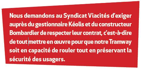 Nous demandons au Syndicat Viacités d'exiger auprès du gestionnaire Kéolis et du constructeur Bombardier de respecter leur contrat, c'est-à-dire de tout mettre en oeuvre pour que notre Tramway soit en capacité de rouler tout en préservant la sécurité des usagers.